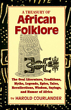 A treasury of African folklore : the oral literature, traditions, myths, legends, epics, tales, recollections, wisdom, sayings, and humor of Africa