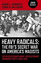 Heavy radicals : the FBI's secret war on America's Maoists