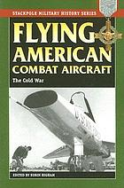 Flying American combat aircraft : the Cold War