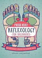 Press here! Reflexology for beginners : foot reflexology, a practice for promoting health