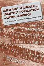 Military struggle and identity formation in Latin America race, nation, and community during the liberal period