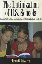 The Latinization of U.S. schools : successful teaching and learning in shifting cultural contexts