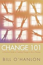 Change 101 : a practical guide to creating change in life or therapy