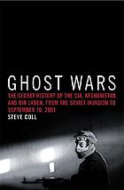 Ghost wars : the secret history of the CIA, Afghanistan, and Bin Laden from the Soviet invasion to September 10, 2001 by Steve Coll.