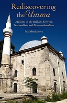 Rediscovering the Umma : Muslims in the Balkans between nationalism and transnationalism