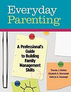 Everyday parenting : a professional's guide to building family management skills