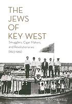 The Jews of Key West : smugglers, cigar makers, and revolutionaries (1823-1969)