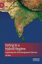 Voting in a hybrid regime : explaining the 2018 Bangladeshi election