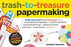 Trash-to-treasure papermaking : make your own recycled paper from newspapers & magazines, can & bottle labels, discarded gift wrap, old phone books, junk mail, comic books, and more--