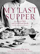 My last supper : 50 great chefs and their final meals : portraits, interviews, and recipes