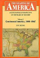 The shaping of America : a geographical perspective on 500 years of history. 2, Continental America, 1800-1867