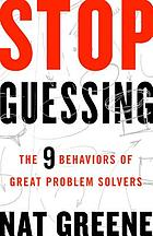Stop Guessing : The 9 Behaviors of Great Problem Solvers