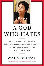 A god who hates : the courageous woman who inflamed the Muslim world speaks out against the evils of Islam