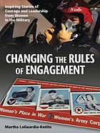 Changing the rules of engagement : inspiring stories of courage and leadership from women in the military