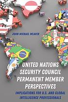 United Nations Security Council permanent member perspectives : implications for U.S. and global intellgience professionals