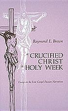 A Crucified Christ in holy week : essays on the four gospel passion narratives.