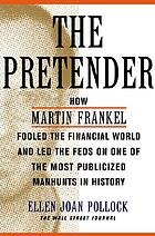 The pretender : how Martin Frankel fooled the financial world and led the feds on one of the most publicized manhunts in history
