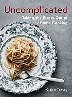 Uncomplicated : taking the stress out of home cooking