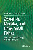 Zebrafish, Medaka, and other small fishes : new model animals in biology, medicine, and beyond