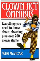 Clown act omnibus : everything you need to know about clowning plus over 200 clown stunts