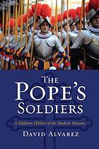 The pope's soldiers : a military history of the modern Vatican