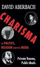 Charisma in politics, religion and the media : private trauma, public ideas