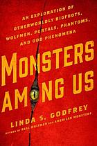 Monsters among us : an exploration of otherworldly bigfoots, wolfmen, portals, phantoms, and odd phenomena
