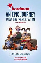 Aardman : an epic journey : taken one frame at a time : an autobiography