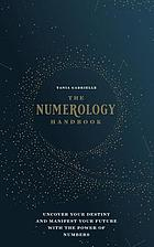 The Numerology handbook : uncover your destiny and manifest your future with the power of numbers