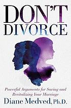 Don't divorce : powerful arguments for saving and revitalizing your marriage