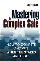 Mastering the complex sale : how to compete and win when the stakes are high!