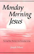 Monday morning Jesus : turning your retreat into everyday living
