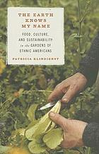 The earth knows my name : food, culture, and sustainability in the gardens of ethnic Americans