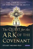 The quest for the Ark of the Covenant : the true history of the tablets of Moses