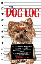 The dog log : an accidental memoir of yapping yorkies, quarreling neighbors, and the unlikely friendships that saved my life