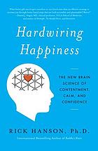Hardwiring happiness : the new brain science of contentment, calm, and confidence