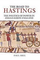 The road to Hastings : the politics of power in Anglo-Saxon England