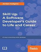 Skill up : a software developer's guide to life and career : 65 steps to becoming a better developer