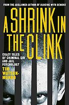 A shrink in the clink : crazy tales of criminal sin and jail psychology